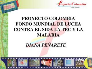 PROYECTO COLOMBIA  FONDO MUNDIAL DE LUCHA CONTRA EL SIDA LA TBC Y LA MALARIA
