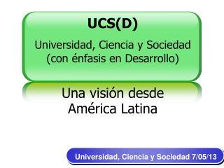 UCS(D) Universidad, Ciencia y Sociedad (con énfasis en Desarrollo) Una visión desde América Latina