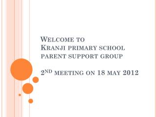 Welcome to Kranji primary school parent support group 2 nd  meeting on 18 may 2012