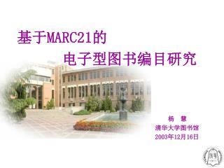 基于 MARC21 的    电子型图书编目研究 杨 慧                               清华大学图书馆 2003 年 12 月 16 日