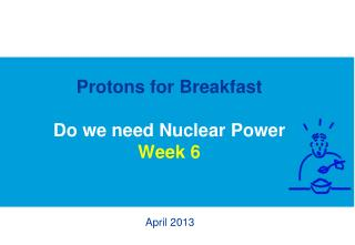 Protons for Breakfast Do we need Nuclear Power Week 6