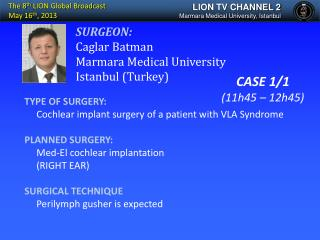TYPE OF SURGERY:      Cochlear implant surgery of a patient with VLA Syndrome PLANNED SURGERY: