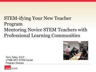Terry Talley, Ed.D UTMB SRT-STEM Center Program Director