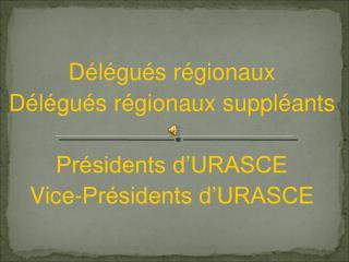 Délégués régionaux Délégués régionaux suppléants Présidents d'URASCE Vice-Présidents d'URASCE