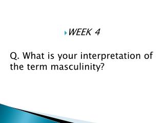 WEEK 4  Q. What is your interpretation of the term masculinity?
