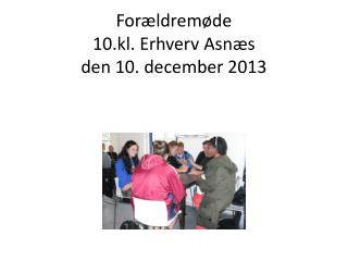 Forældremøde  10.kl. Erhverv Asnæs den 10. december 2013