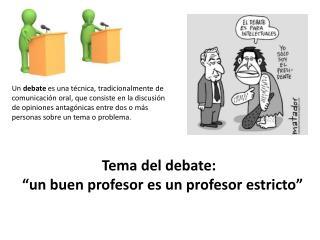 """Tema  del debate: """"un  buen profesor es  un  profesor estricto """""""