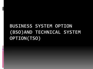 BUSINESS SYSTEM OPTION ( Bso )AND TECHNICAL SYSTEM OPTION(TSO)