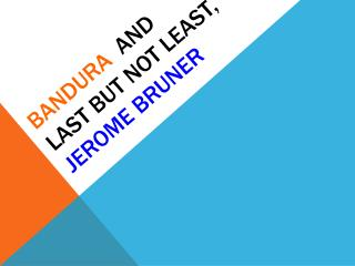Bandura   and  last but not least,   jerome bruner