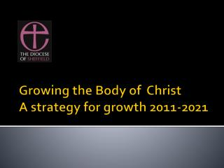 Growing the Body of  Christ A strategy for growth 2011-2021