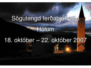 Sögutengd ferðaþjónustu  Hólum  18. október – 22. október 2007