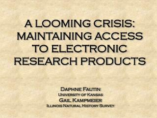 A LOOMING CRISIS: MAINTAINING ACCESS TO ELECTRONIC RESEARCH PRODUCTS