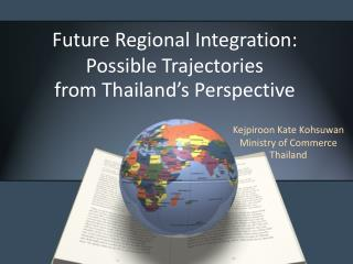 Future Regional Integration: Possible Trajectories from Thailand's Perspective