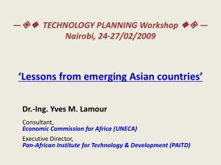 —    TECHNOLOGY PLANNING Workshop    — Nairobi, 24-27/02/2009 'Lessons from emerging Asian countries'