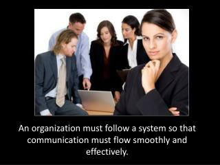 An organization must follow a system so that communication must flow smoothly and effectively.