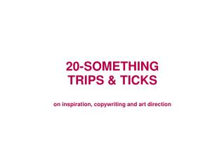20-SOMETHING TRIPS & TICKS on inspiration, copywriting and art direction