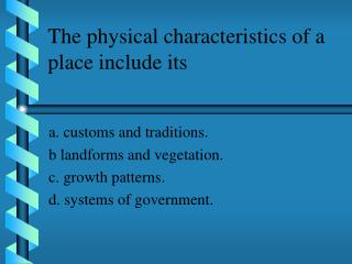 The physical characteristics of a place include its