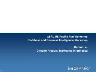 XBRL US Pacific Rim Workshop Database and Business Intelligence Workshop  Karen Hsu Director Product  Marketing, Informa