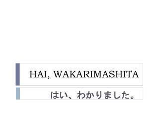 HAI, WAKARIMASHITA