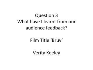 Question 3 What have I learnt from our audience feedback? Film Title ' Bruv ' Verity  Keeley