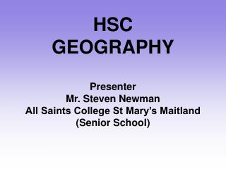HSC  GEOGRAPHY  Presenter  Mr. Steven Newman All Saints College St Mary s Maitland Senior School