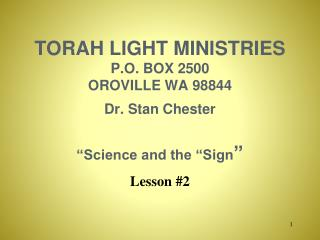 "TORAH LIGHT MINISTRIES P.O. BOX 2500 OROVILLE WA 98844  Dr. Stan Chester ""Science and the ""Sign """