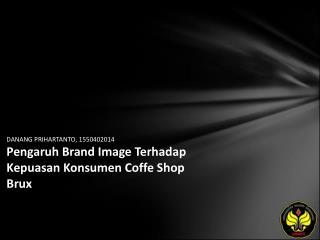 DANANG PRIHARTANTO, 1550402014 Pengaruh Brand Image Terhadap Kepuasan Konsumen Coffe Shop Brux