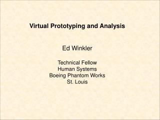 Virtual Prototyping and Analysis Ed Winkler Technical Fellow Human Systems Boeing Phantom Works