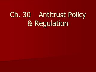 Ch. 30	Antitrust Policy & Regulation