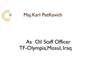 Maj. Karl Petkovich was Oil Staff Officer for TF-Olympia, Mosul, Iraq