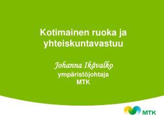 Kotimainen ruoka ja yhteiskuntavastuu Johanna Ikävalko ympäristöjohtaja MTK