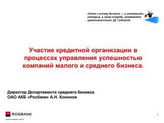 Директор Департамента среднего бизнеса ОАО АКБ « Росбанк » А.Н. Кононов