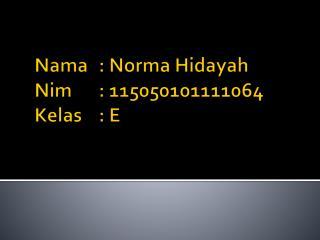 Nama : Norma  Hidayah Nim : 115050101111064 Kelas : E