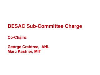 BESAC Sub-Committee Charge Co-Chairs:  George Crabtree,  ANL Marc Kastner, MIT
