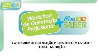 I WORKSHOP DE ORIENTAÇÃO PROFISSIONAL MAIS SABER CURSO: NUTRIÇÃO