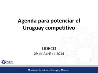 Agenda para potenciar el Uruguay competitivo LIDECO 29 de Abril de 2014