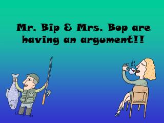 Mr. Bip  Mrs. Bop are having an argument