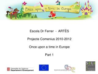 Escola Dr Ferrer  -  ARTÉS Projecte Comenius 2010-2012 Once upon a time in Europe Part 1