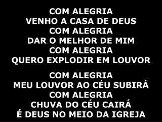COM ALEGRIA  VENHO A CASA DE DEUS COM ALEGRIA  DAR O MELHOR DE MIM COM ALEGRIA
