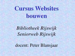 Cursus Websites bouwen Bibliotheek Rijswijk Seniorweb Rijswijk docent: Peter Blansjaar