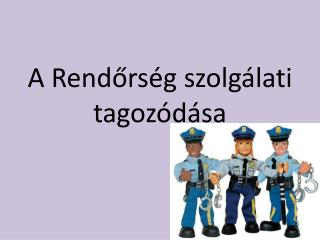 A Rendőrség szolgálati tagozódása