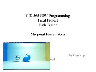 CIS-565 GPU Programming Final Project Path Tracer Midpoint Presentation