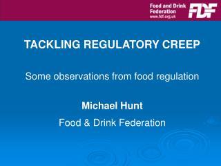 TACKLING REGULATORY CREEP Some observations from food regulation Michael Hunt