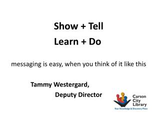 Show + Tell              Learn + Do	 messaging is easy, when you think of it like this