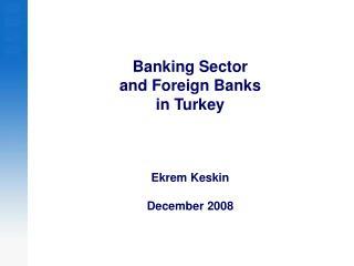Banking Sector  and Foreign Banks  in Turkey  Ekrem Keskin December 2008