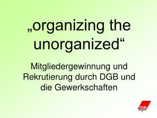 """""""organizing the unorganized"""" Mitgliedergewinnung und Rekrutierung durch DGB und die Gewerkschaften"""