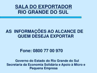 AS  INFORMAÇÕES AO ALCANCE DE                         QUEM DESEJA EXPORTAR  Fone: 0800 77 00 970