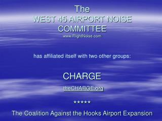 The  WEST 45 AIRPORT NOISE COMMITTEE  www.FlightNoise.com  has affiliated itself with two other groups:   CHARGE   theCH