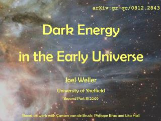 arXiv:gr-qc/0812.2843 Dark Energy   in the Early Universe Joel Weller University of Sheffield