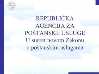 REPUBLIČKA AGENCIJA ZA POŠTANSKE USLUGE U susret novom Zakonu o poštanskim uslugama